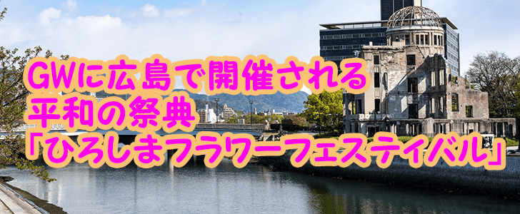 GWに広島で開催されるイベント「ひろしまフラワーフェスティバル」