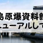 広島原爆資料館が4月25日に満を持して再開館