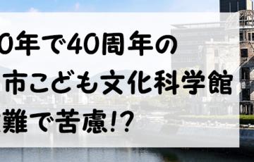 来年で開館40周年を迎える広島市こども文化科学館!財政難で苦慮するも改革の基本構想を2020年にまとめる